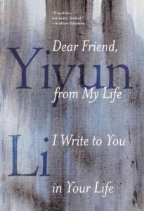 Dear Friend, from My Life I Write to You in Your Life, by Yiyun Li.